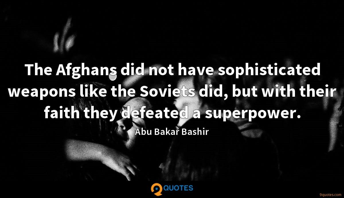 The Afghans did not have sophisticated weapons like the Soviets did, but with their faith they defeated a superpower.