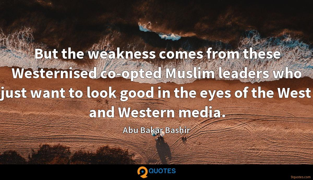 But the weakness comes from these Westernised co-opted Muslim leaders who just want to look good in the eyes of the West and Western media.