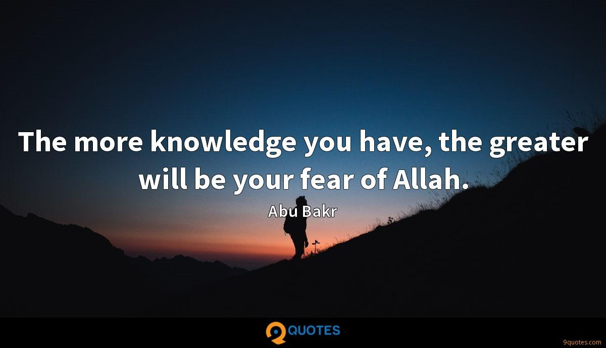 The more knowledge you have, the greater will be your fear of Allah.