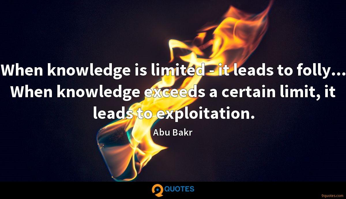 When knowledge is limited - it leads to folly... When knowledge exceeds a certain limit, it leads to exploitation.