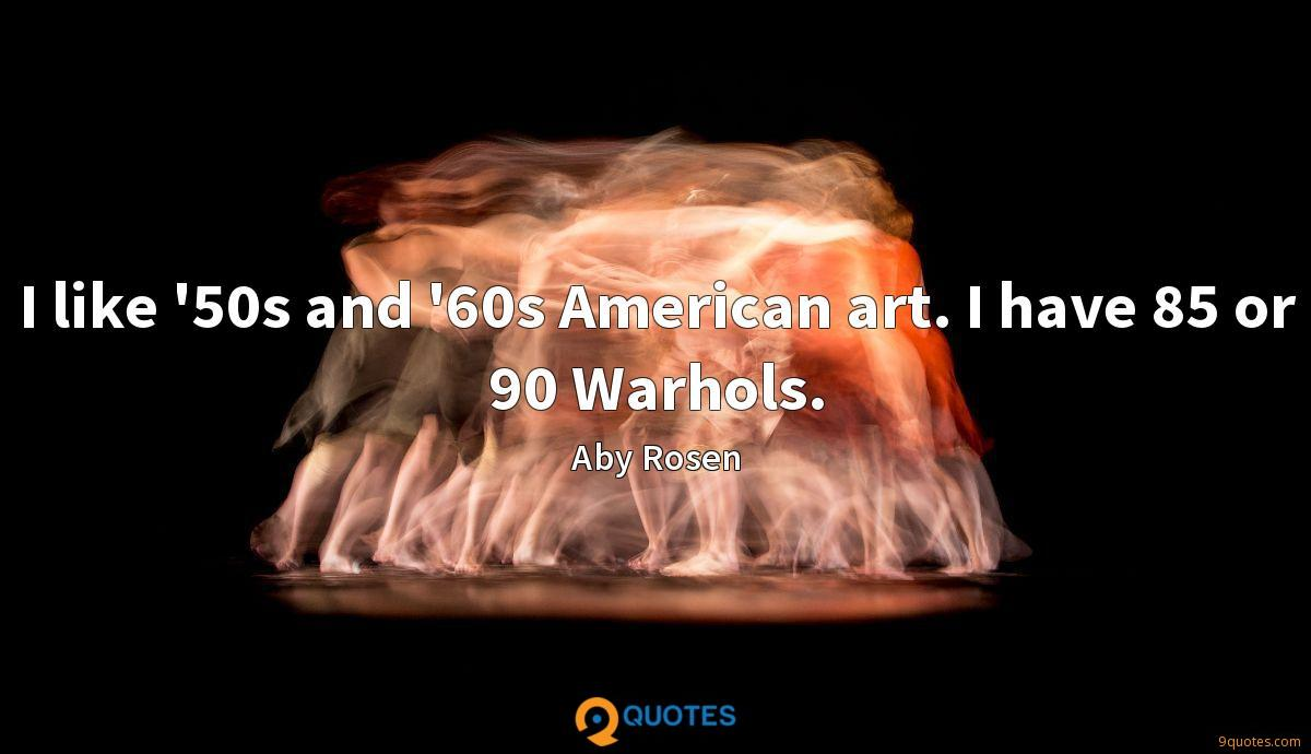 I like '50s and '60s American art. I have 85 or 90 Warhols.