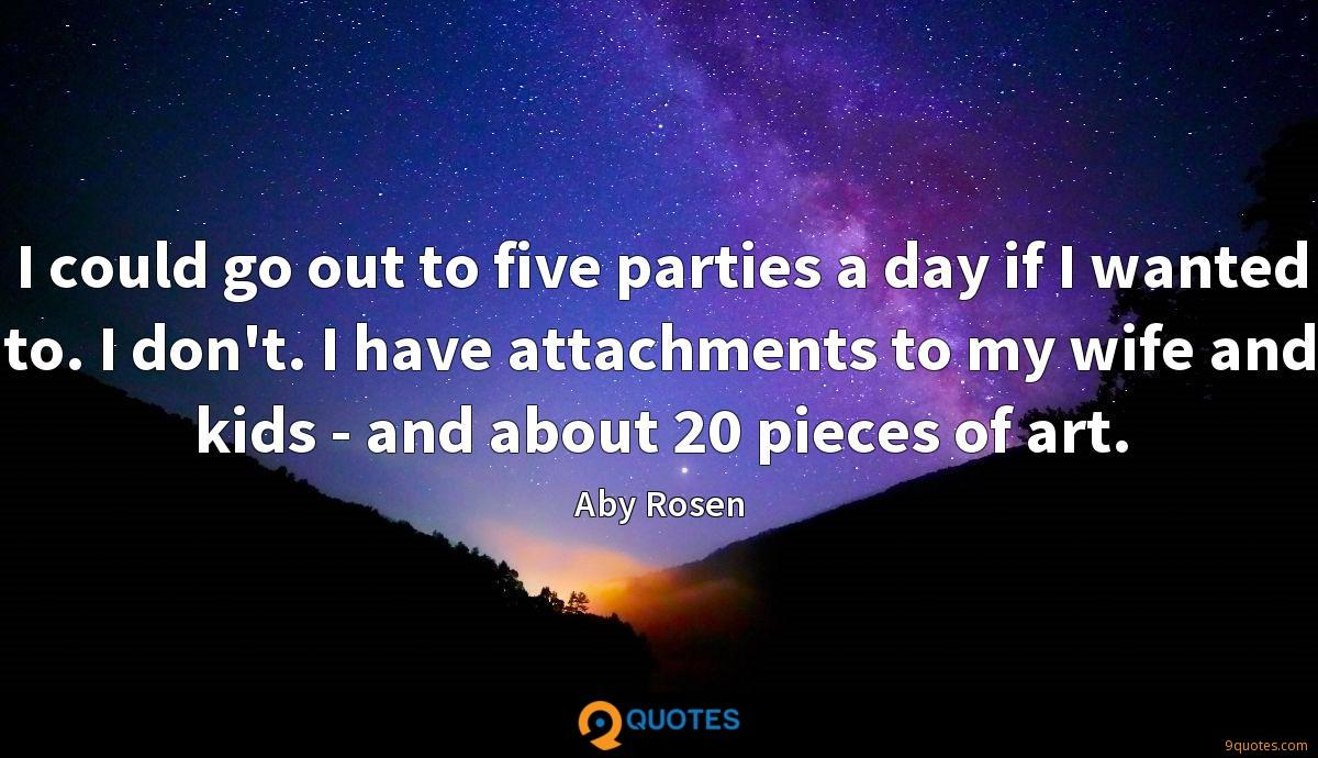 I could go out to five parties a day if I wanted to. I don't. I have attachments to my wife and kids - and about 20 pieces of art.