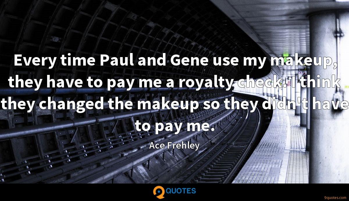Every time Paul and Gene use my makeup, they have to pay me a royalty check. I think they changed the makeup so they didn't have to pay me.