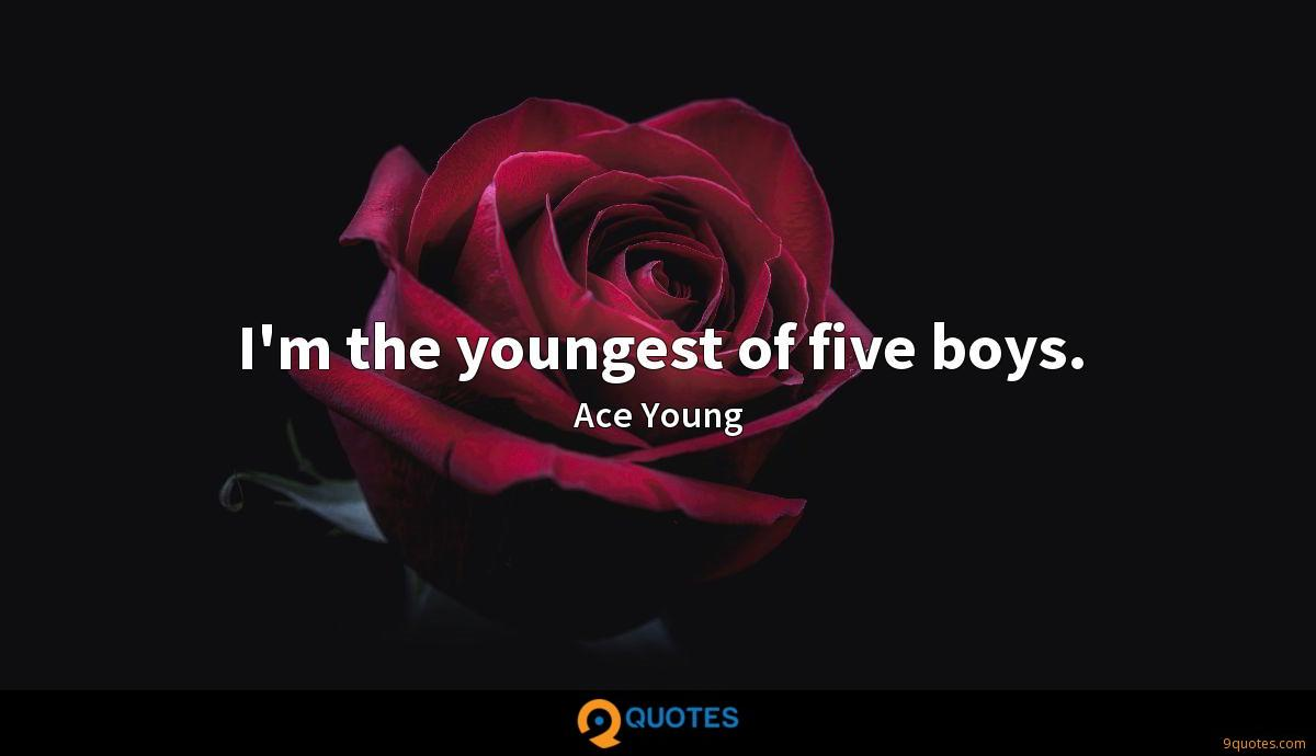 I'm the youngest of five boys.