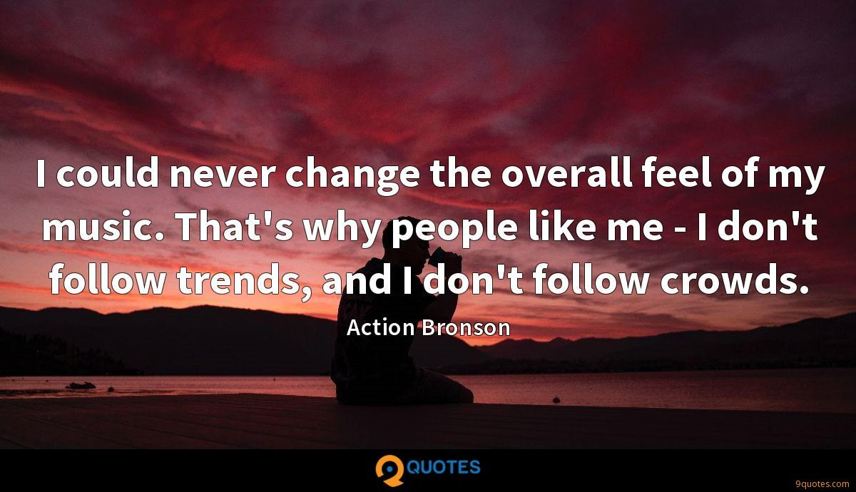I could never change the overall feel of my music. That's why people like me - I don't follow trends, and I don't follow crowds.