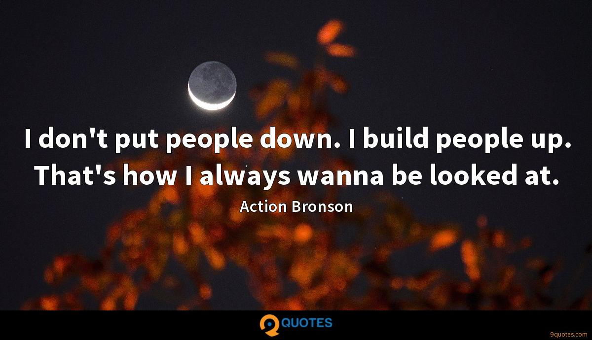 I don't put people down. I build people up. That's how I always wanna be looked at.