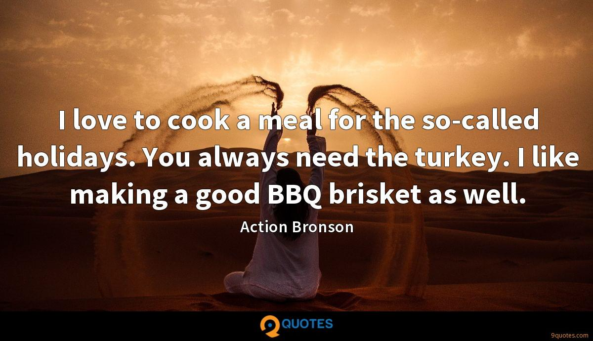 I love to cook a meal for the so-called holidays. You always need the turkey. I like making a good BBQ brisket as well.