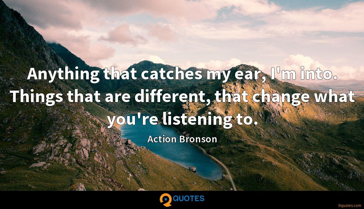Anything that catches my ear, I'm into. Things that are different, that change what you're listening to.