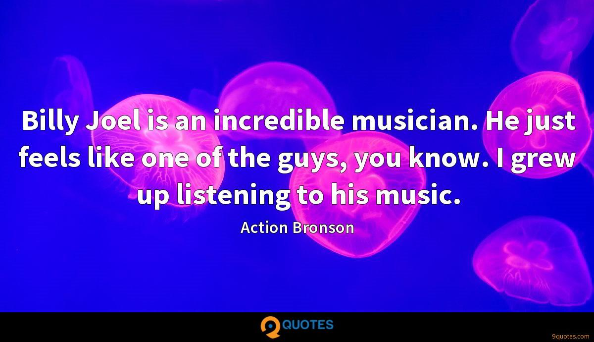 Billy Joel is an incredible musician. He just feels like one of the guys, you know. I grew up listening to his music.
