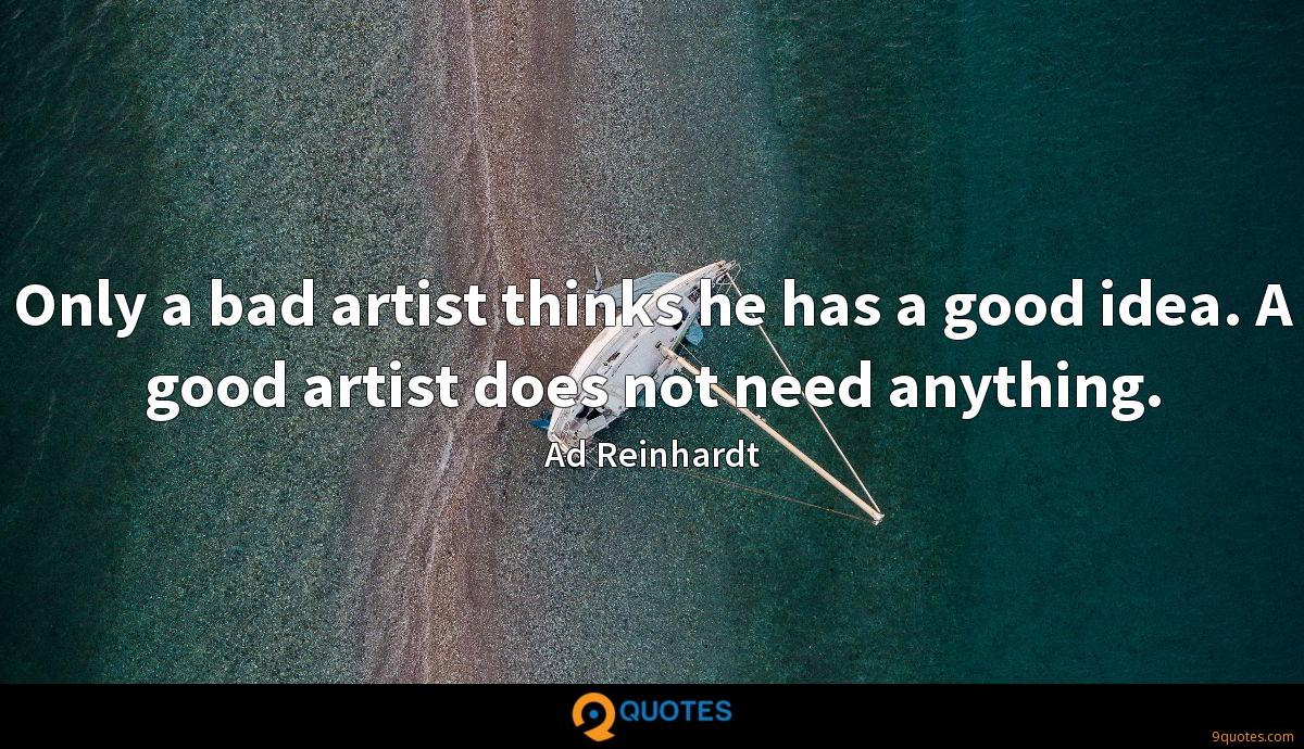 Only a bad artist thinks he has a good idea. A good artist does not need anything.