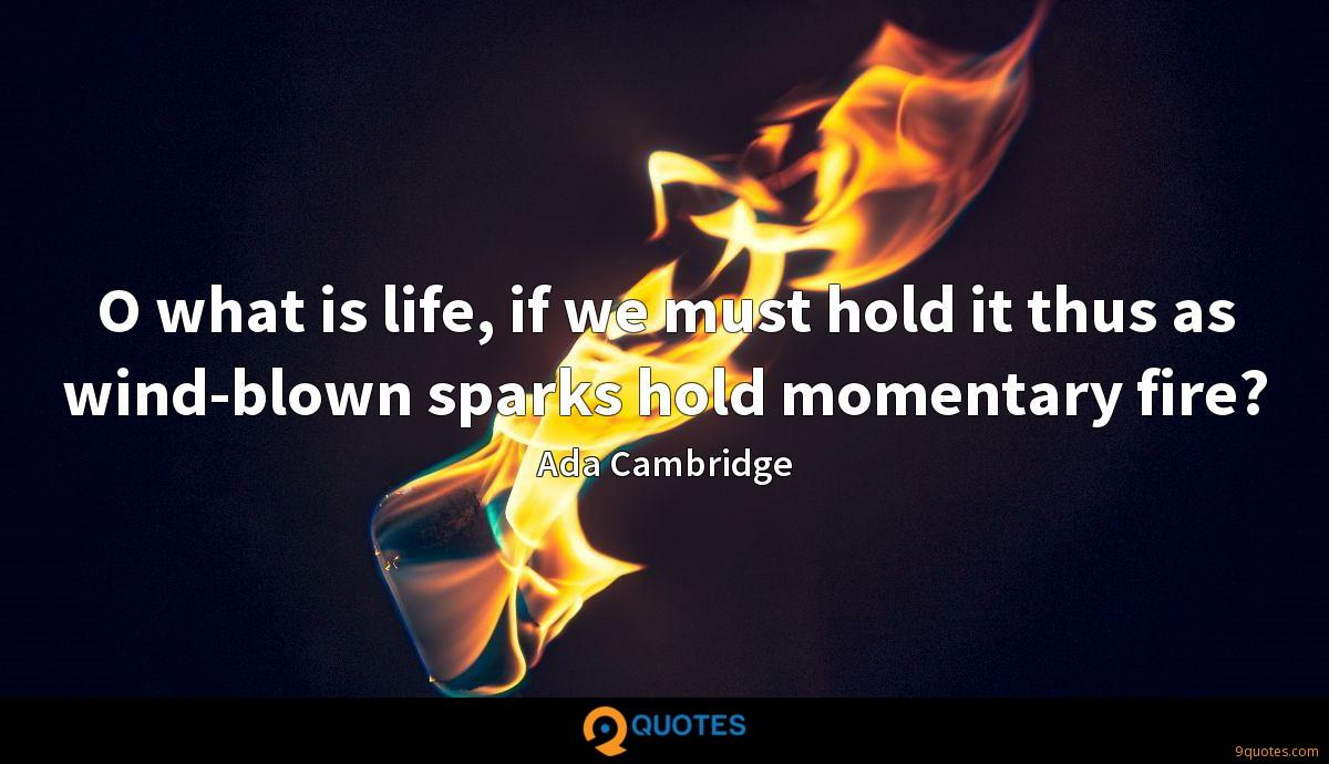 O what is life, if we must hold it thus as wind-blown sparks hold momentary fire?