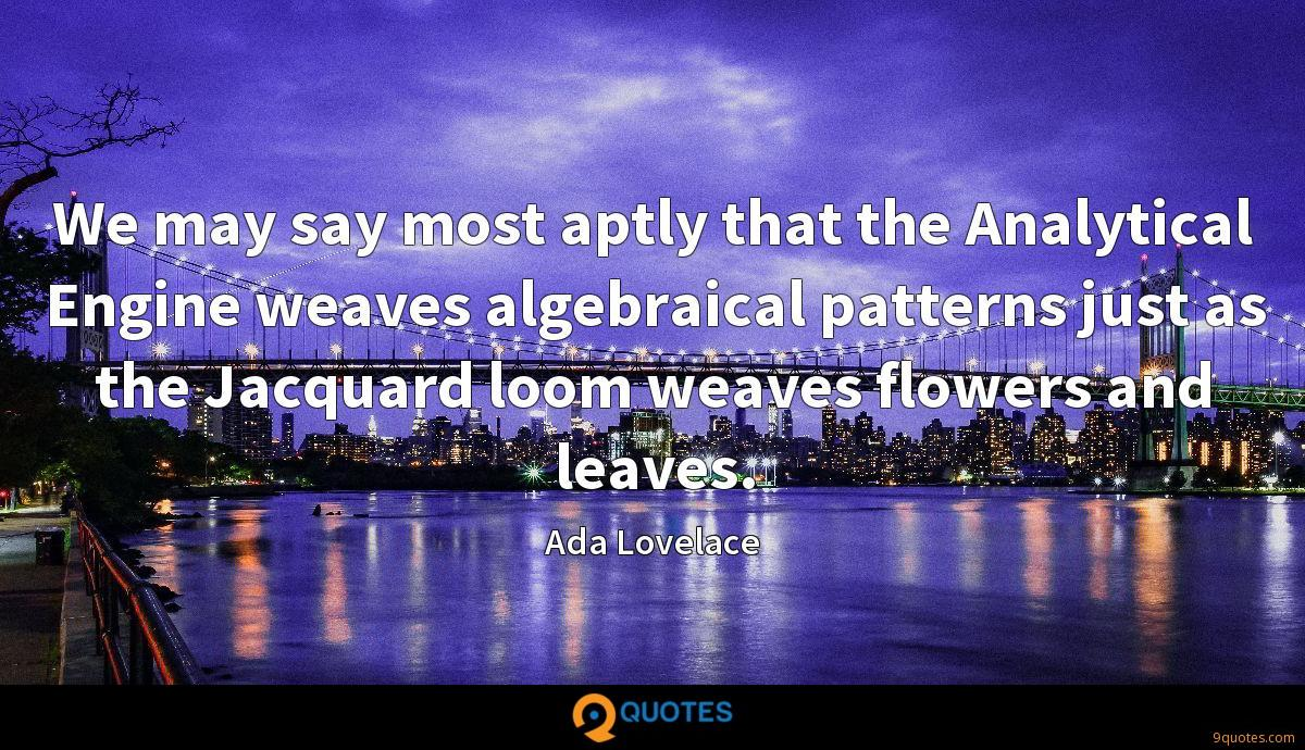 We may say most aptly that the Analytical Engine weaves algebraical patterns just as the Jacquard loom weaves flowers and leaves.
