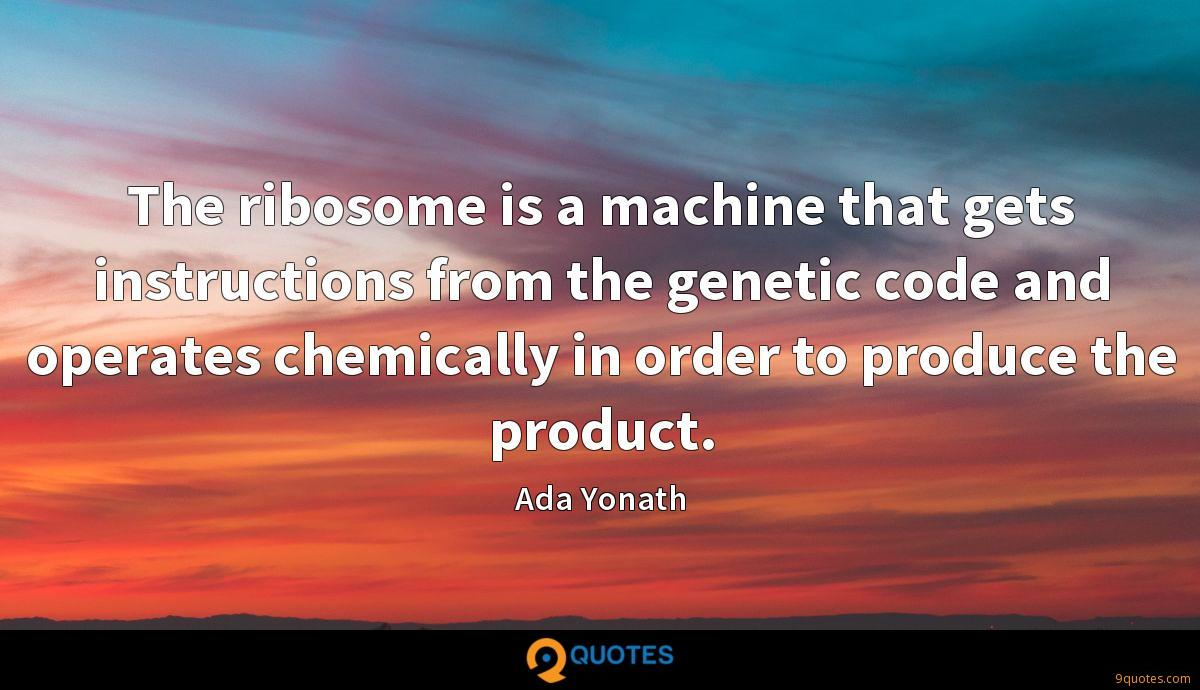 The ribosome is a machine that gets instructions from the genetic code and operates chemically in order to produce the product.