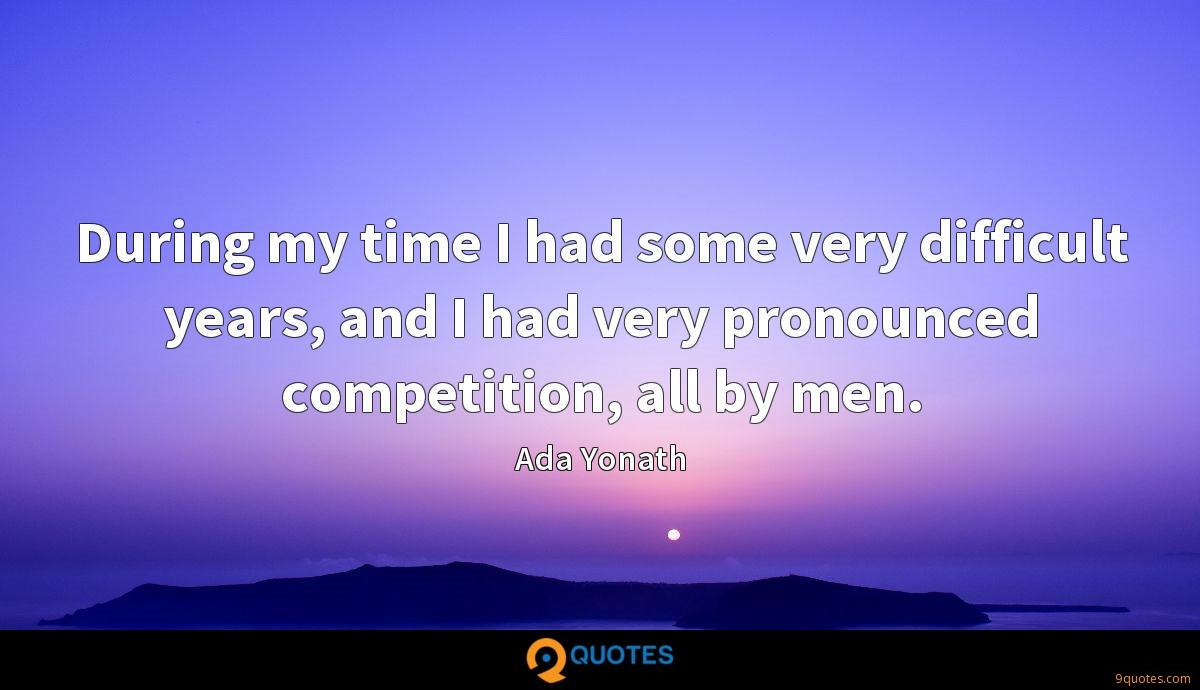 During my time I had some very difficult years, and I had very pronounced competition, all by men.