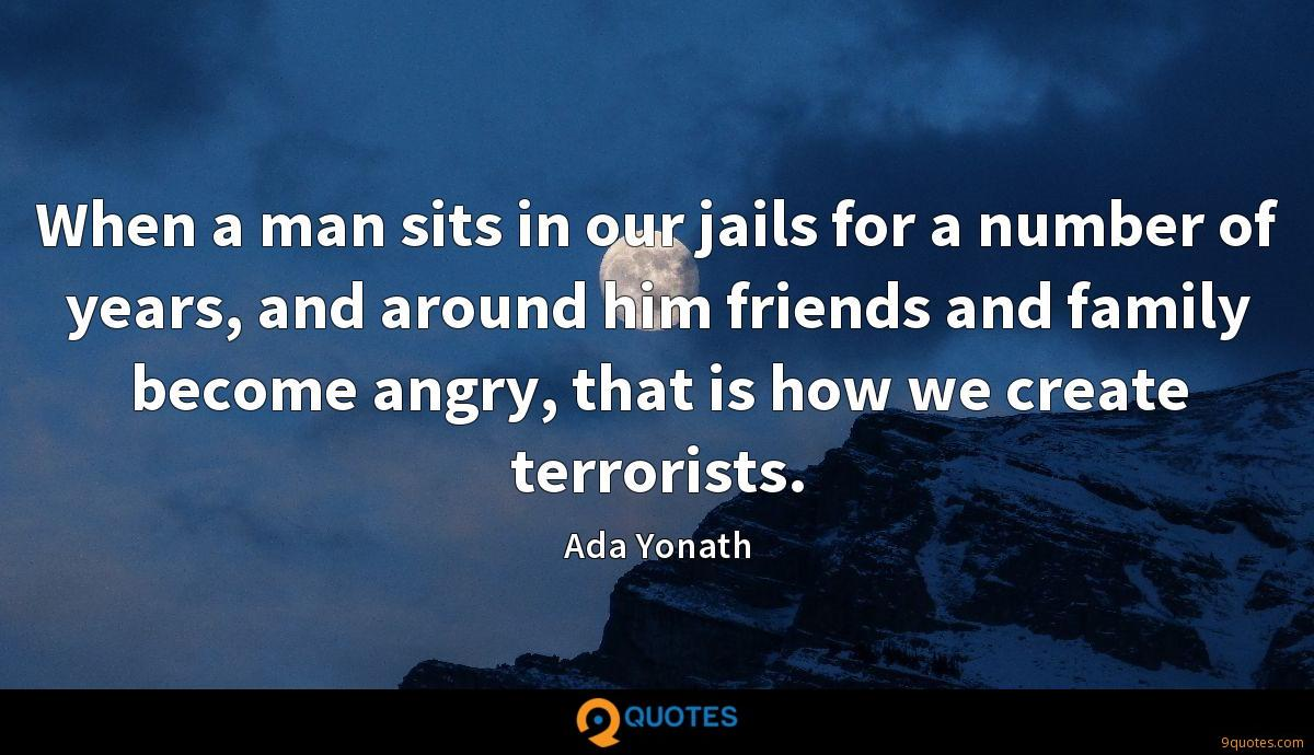 When a man sits in our jails for a number of years, and around him friends and family become angry, that is how we create terrorists.