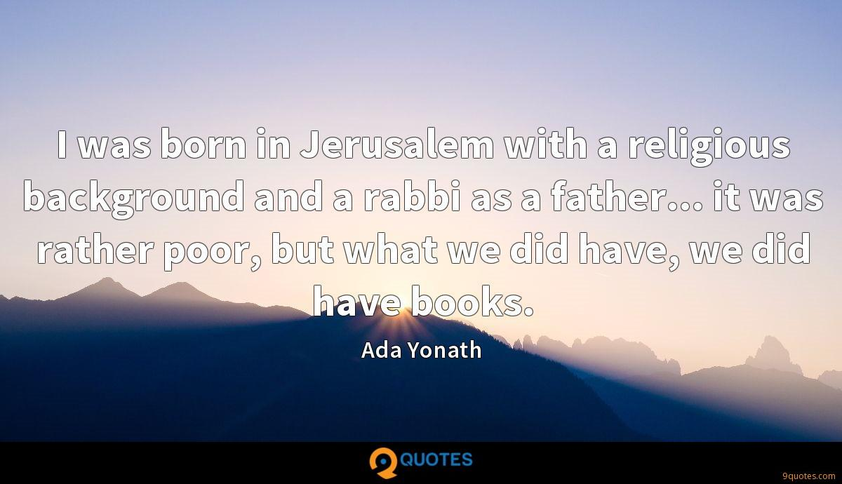 I was born in Jerusalem with a religious background and a rabbi as a father... it was rather poor, but what we did have, we did have books.