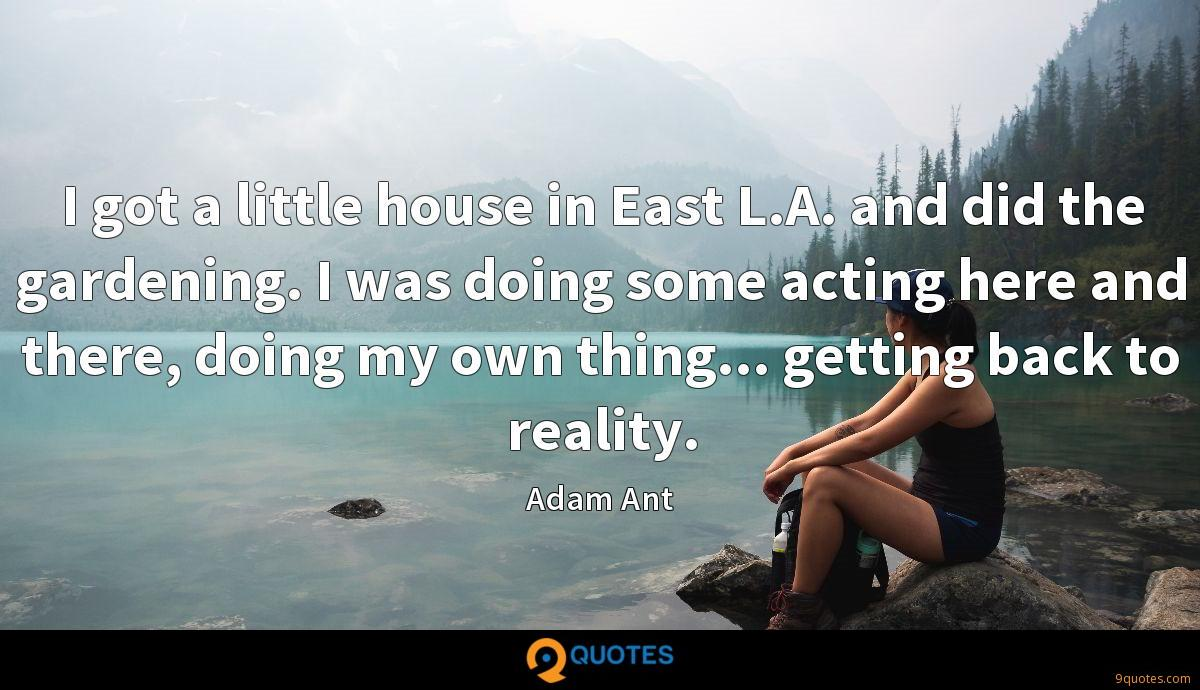 I got a little house in East L.A. and did the gardening. I was doing some acting here and there, doing my own thing... getting back to reality.