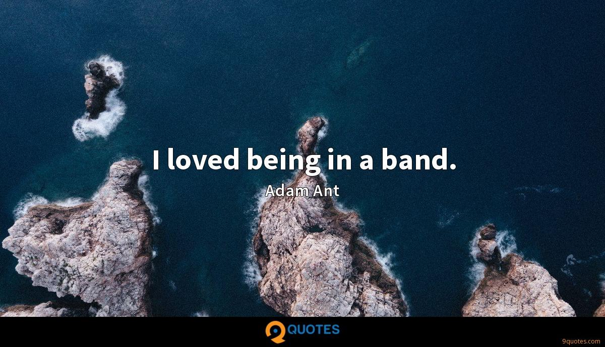 I loved being in a band.