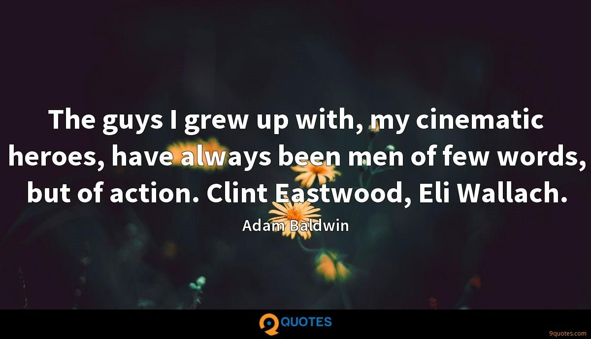 The guys I grew up with, my cinematic heroes, have always been men of few words, but of action. Clint Eastwood, Eli Wallach.