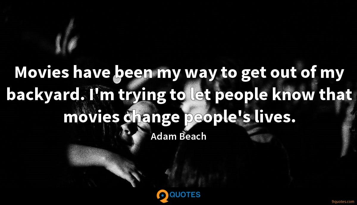 Movies have been my way to get out of my backyard. I'm trying to let people know that movies change people's lives.