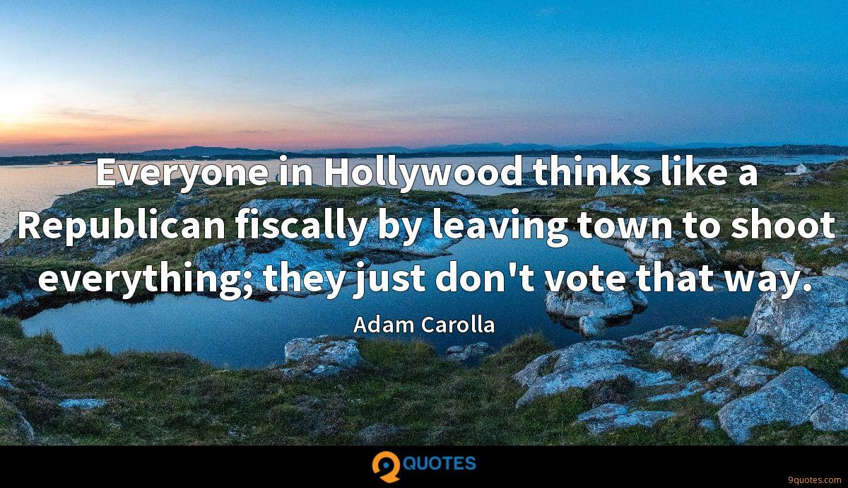 Everyone in Hollywood thinks like a Republican fiscally by leaving town to shoot everything; they just don't vote that way.