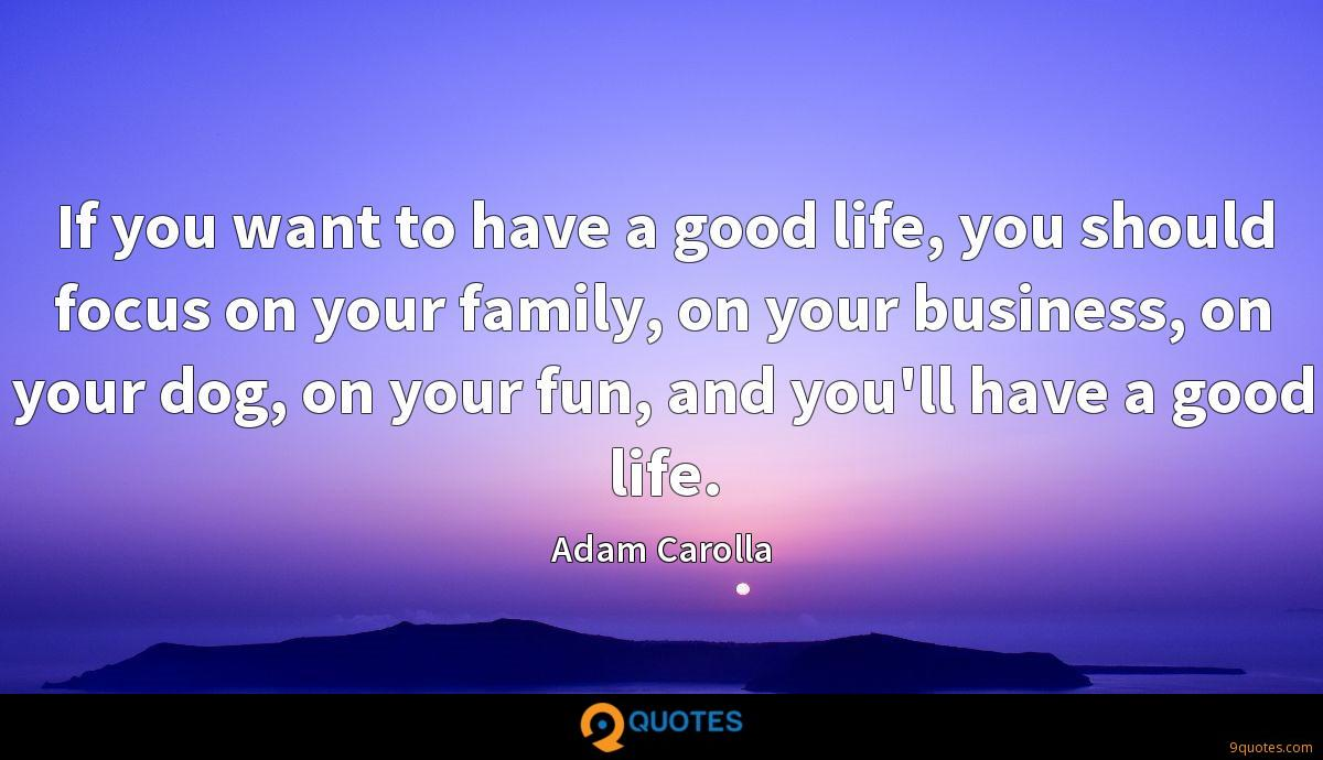 If you want to have a good life, you should focus on your family, on your business, on your dog, on your fun, and you'll have a good life.