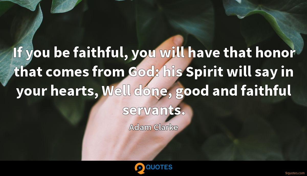 If you be faithful, you will have that honor that comes from God: his Spirit will say in your hearts, Well done, good and faithful servants.
