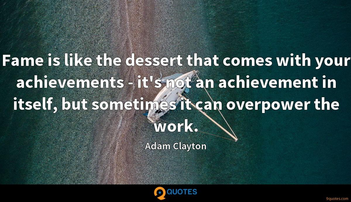 Fame is like the dessert that comes with your achievements - it's not an achievement in itself, but sometimes it can overpower the work.