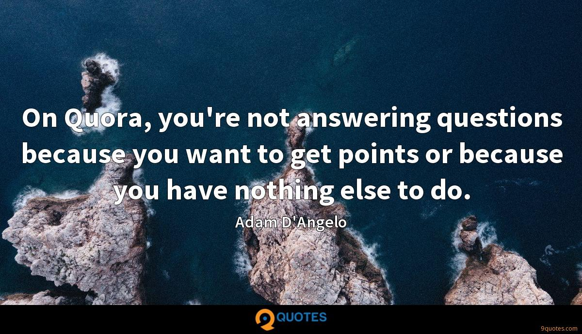 On Quora, you're not answering questions because you want to get points or because you have nothing else to do.