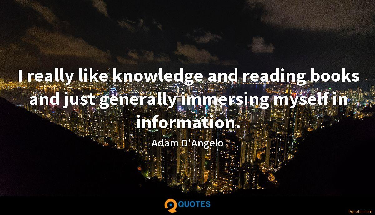 I really like knowledge and reading books and just generally immersing myself in information.