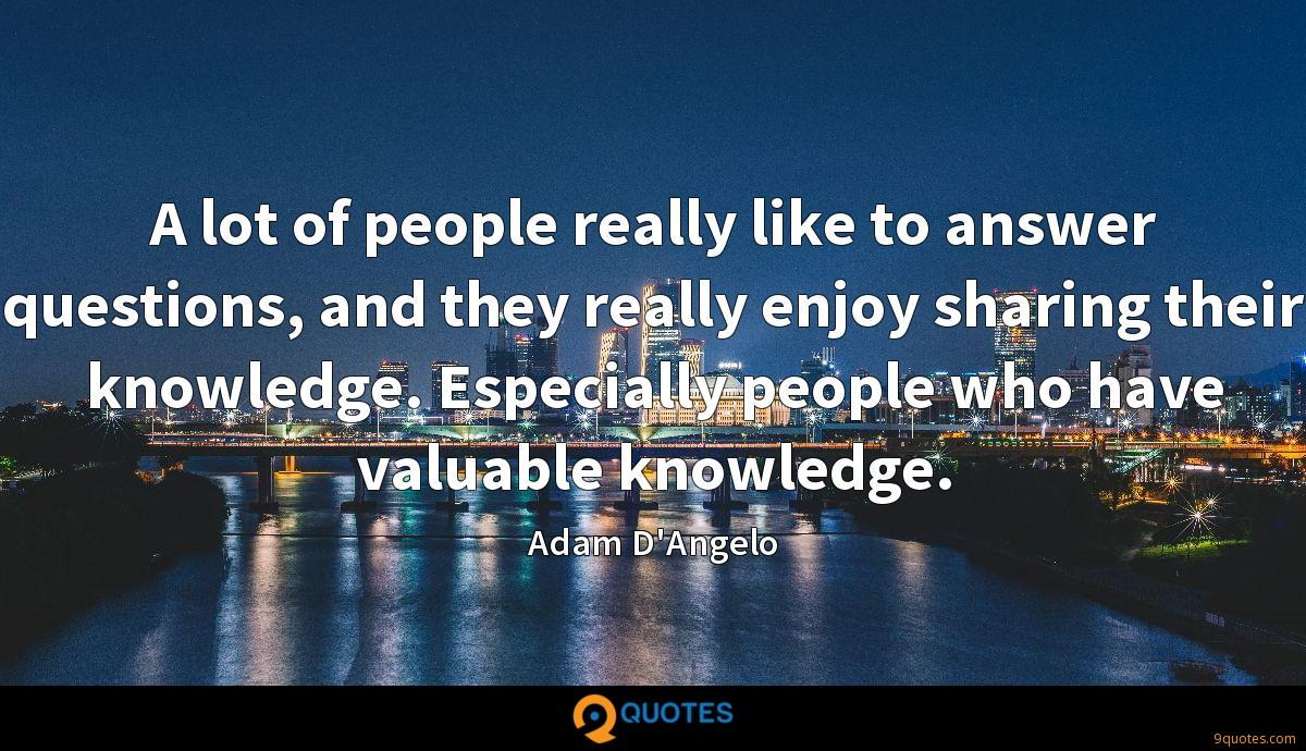 A lot of people really like to answer questions, and they really enjoy sharing their knowledge. Especially people who have valuable knowledge.