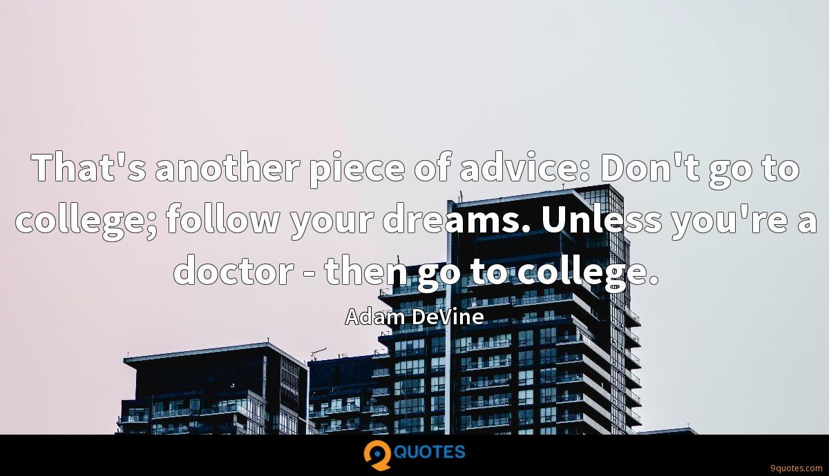 That's another piece of advice: Don't go to college; follow your dreams. Unless you're a doctor - then go to college.