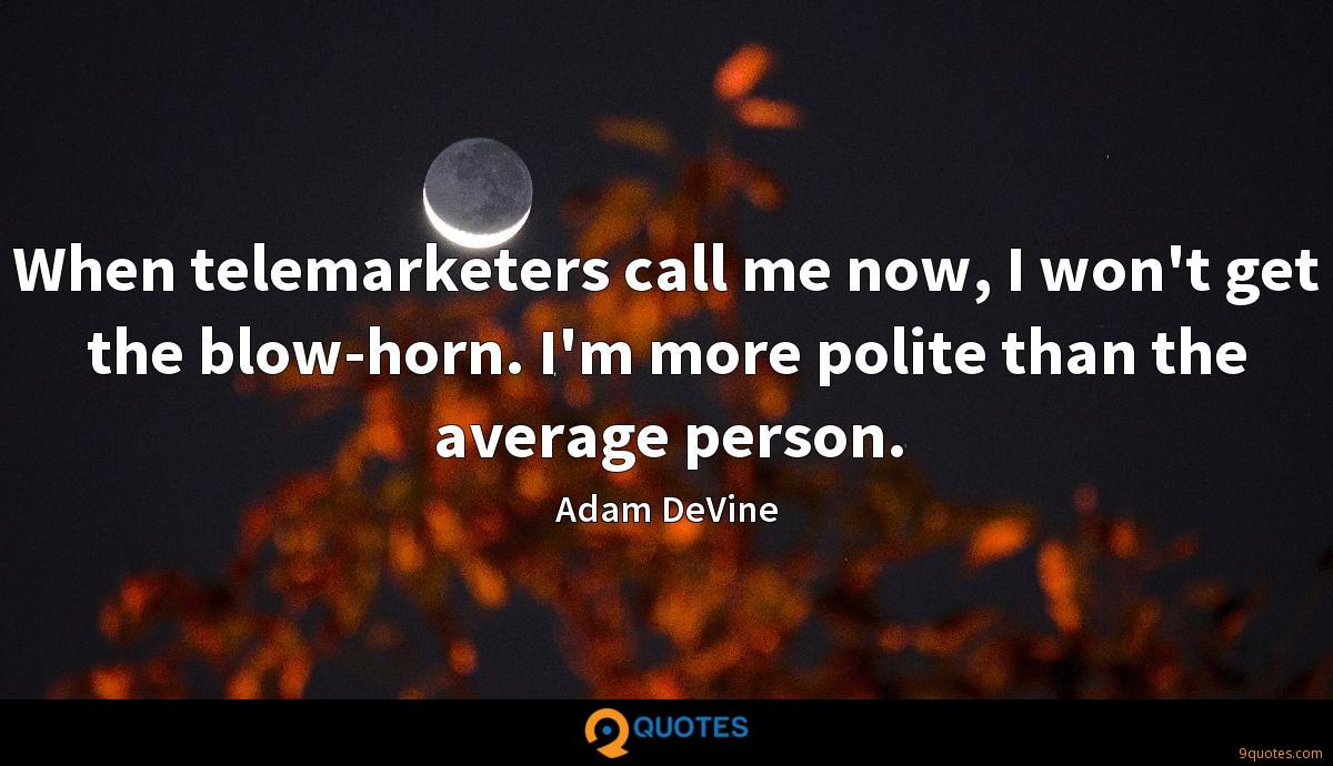 When telemarketers call me now, I won't get the blow-horn. I'm more polite than the average person.