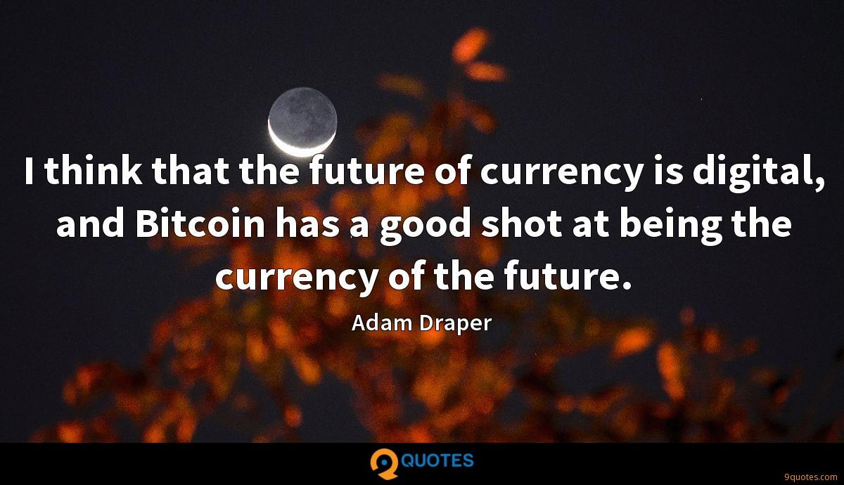 I think that the future of currency is digital, and Bitcoin has a good shot at being the currency of the future.