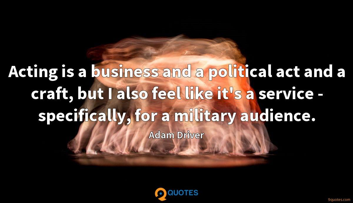 Acting is a business and a political act and a craft, but I also feel like it's a service - specifically, for a military audience.