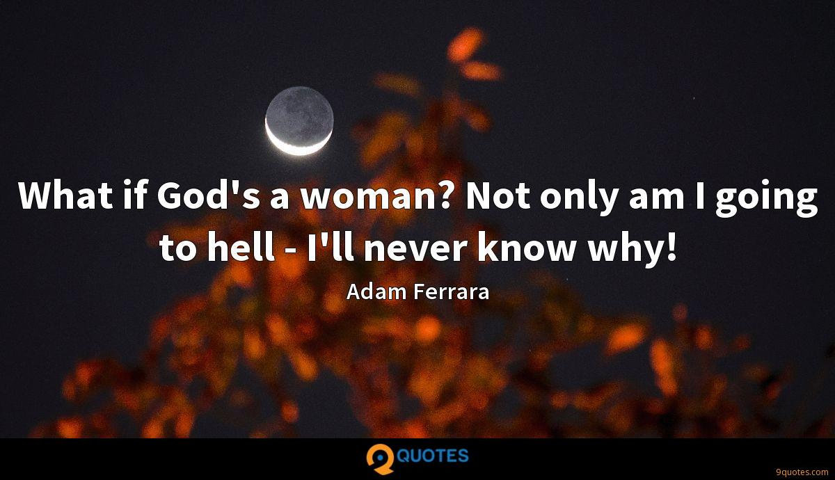 What if God's a woman? Not only am I going to hell - I'll never know why!