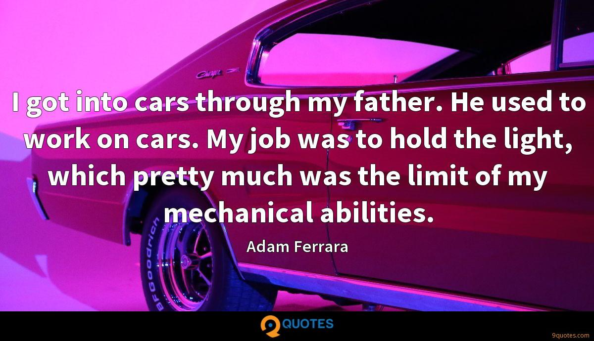 I got into cars through my father. He used to work on cars. My job was to hold the light, which pretty much was the limit of my mechanical abilities.