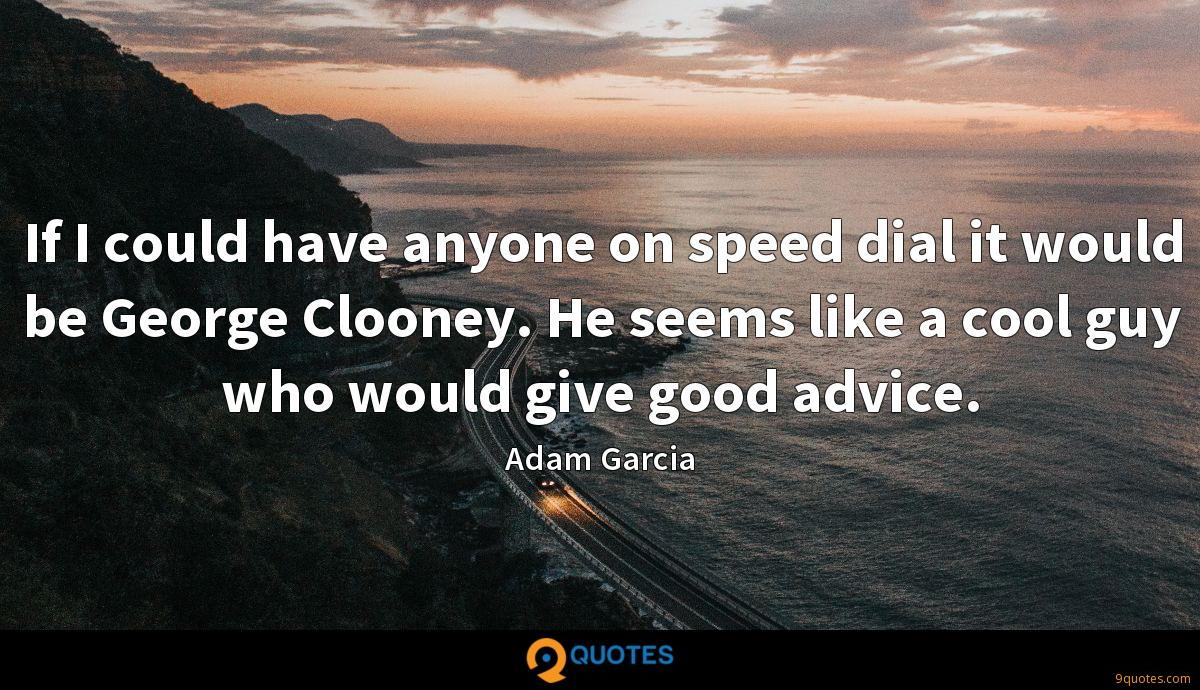 If I could have anyone on speed dial it would be George Clooney. He seems like a cool guy who would give good advice.