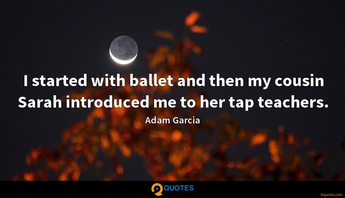 I started with ballet and then my cousin Sarah introduced me to her tap teachers.