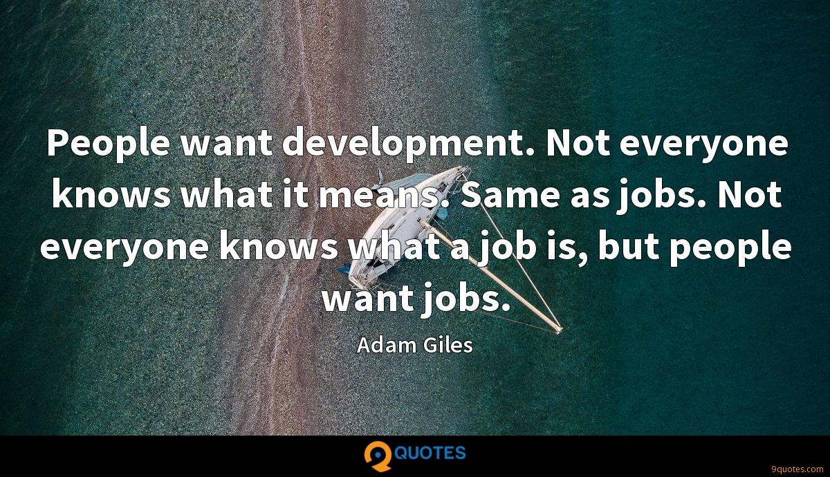 People want development. Not everyone knows what it means. Same as jobs. Not everyone knows what a job is, but people want jobs.