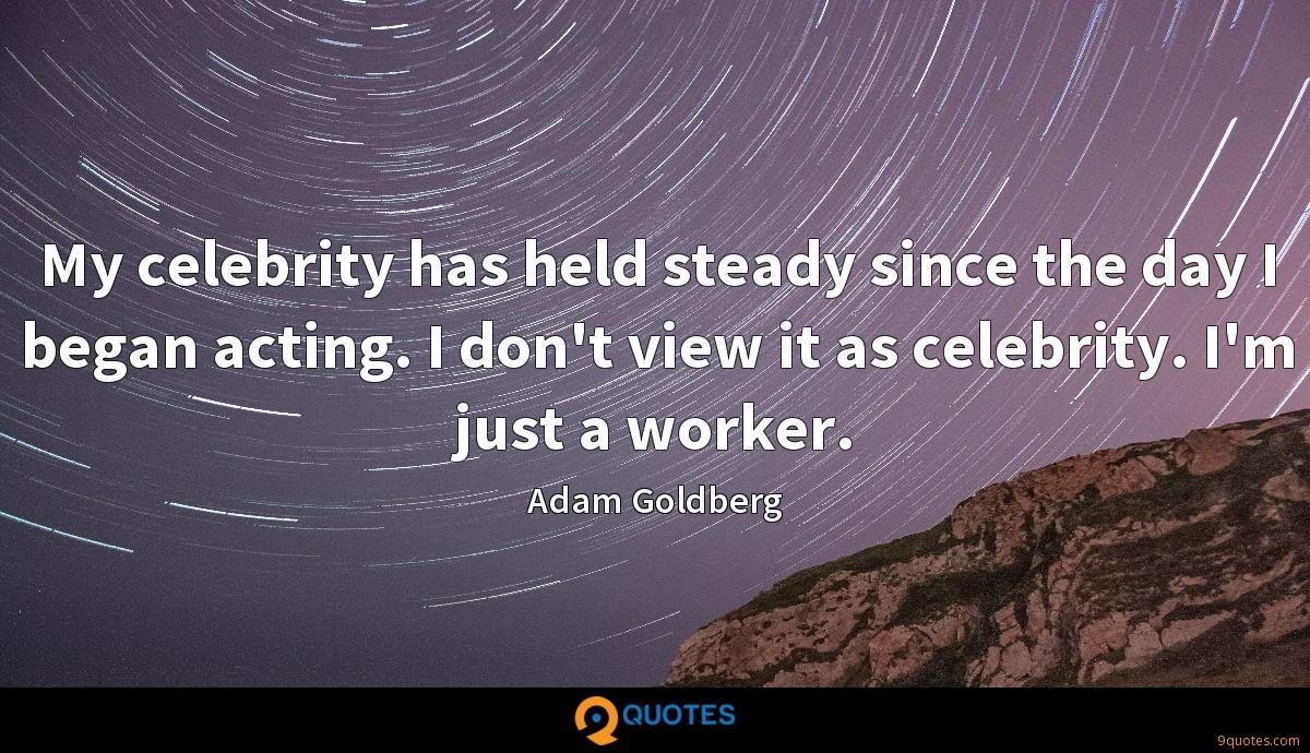 My celebrity has held steady since the day I began acting. I don't view it as celebrity. I'm just a worker.