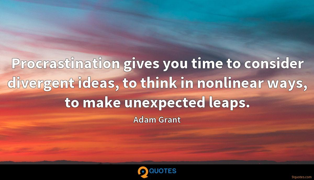 Procrastination gives you time to consider divergent ideas, to think in nonlinear ways, to make unexpected leaps.
