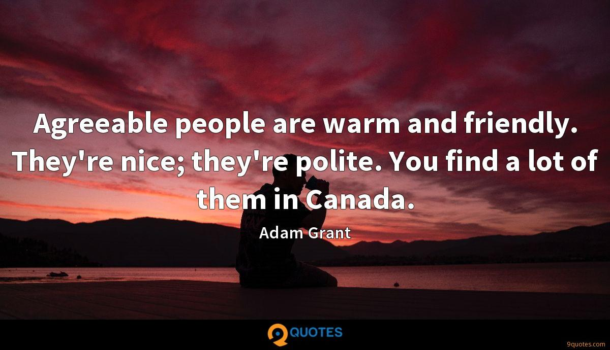 Agreeable people are warm and friendly. They're nice; they're polite. You find a lot of them in Canada.