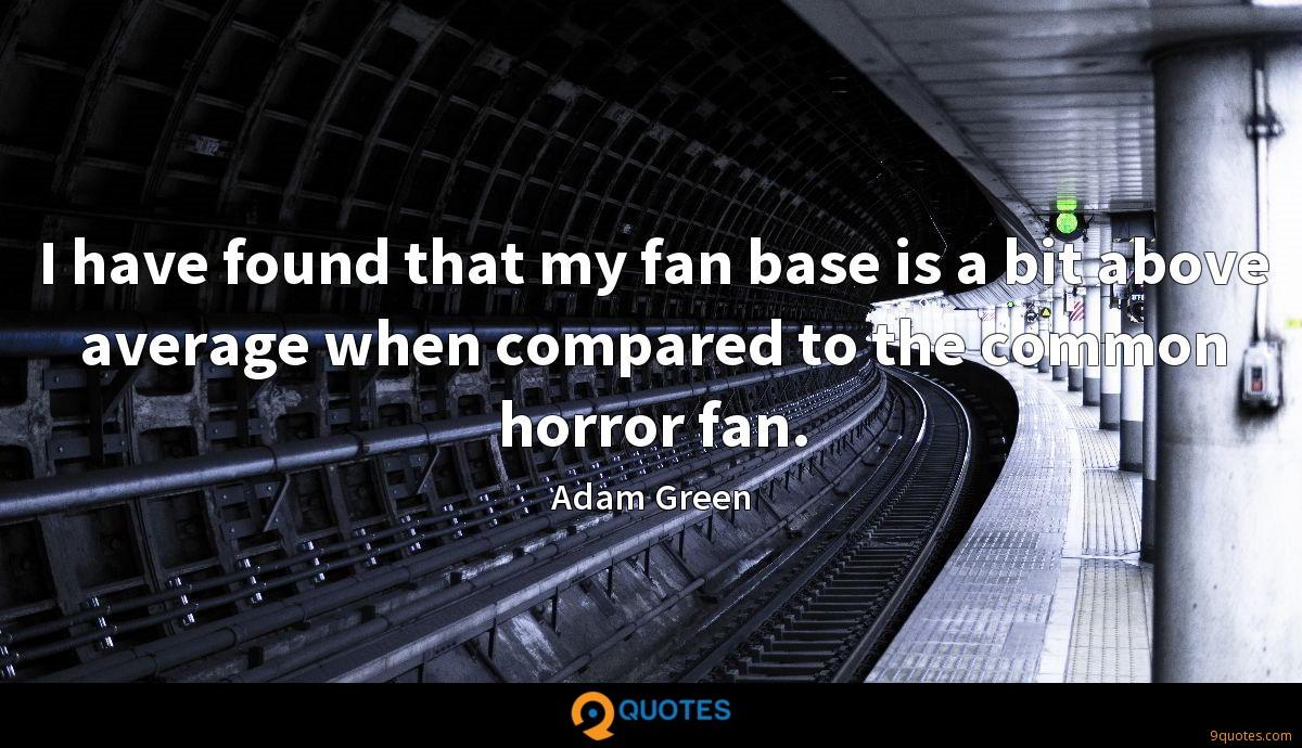 I have found that my fan base is a bit above average when compared to the common horror fan.