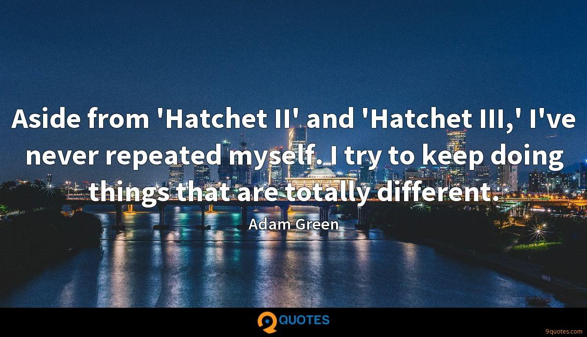 Aside from 'Hatchet II' and 'Hatchet III,' I've never repeated myself. I try to keep doing things that are totally different.