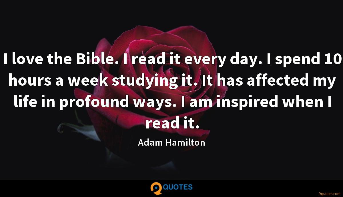 I love the Bible. I read it every day. I spend 10 hours a week studying it. It has affected my life in profound ways. I am inspired when I read it.