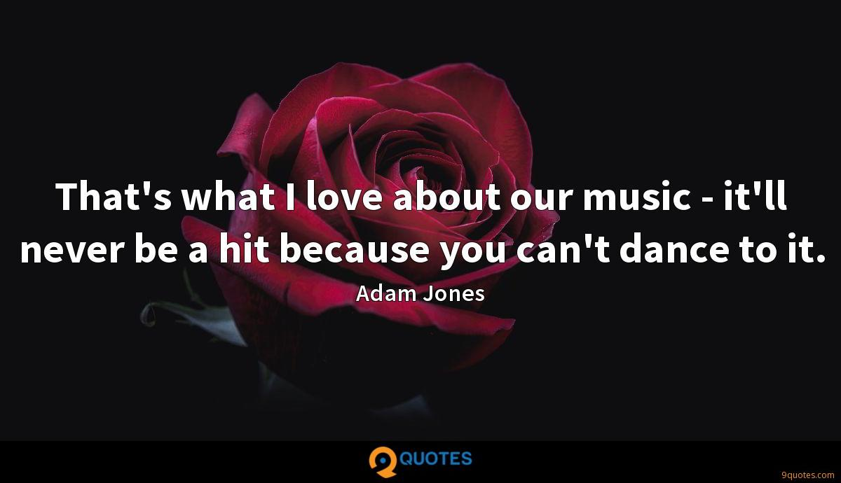 That's what I love about our music - it'll never be a hit because you can't dance to it.