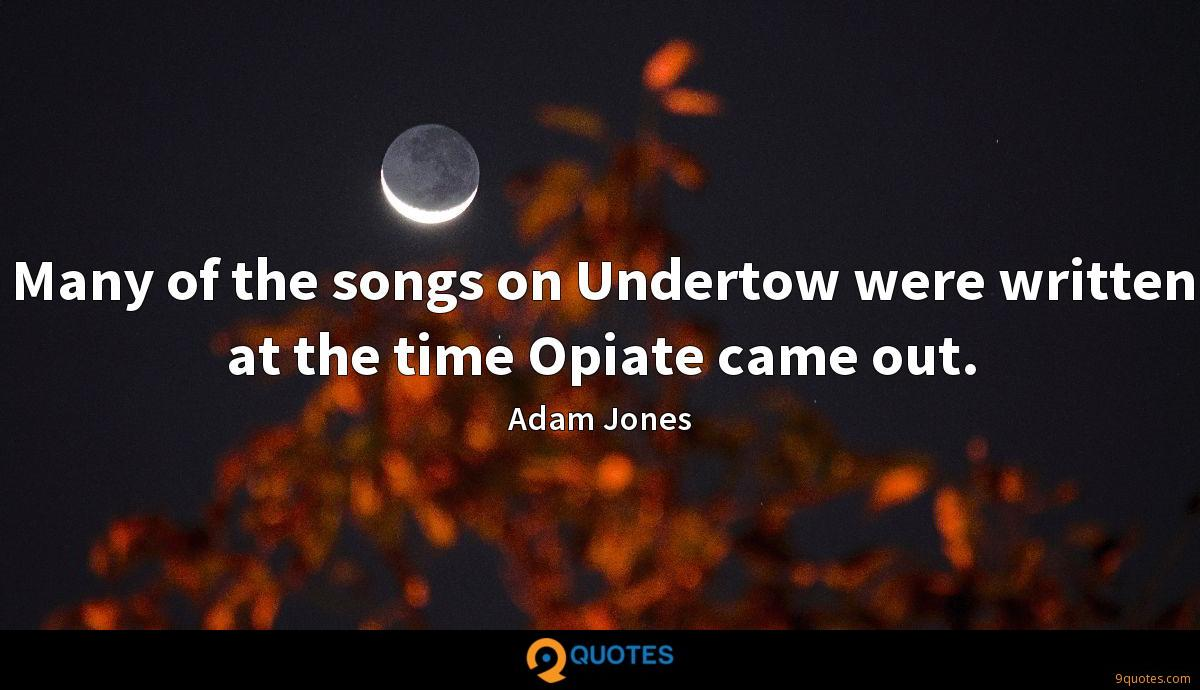 Many of the songs on Undertow were written at the time Opiate came out.