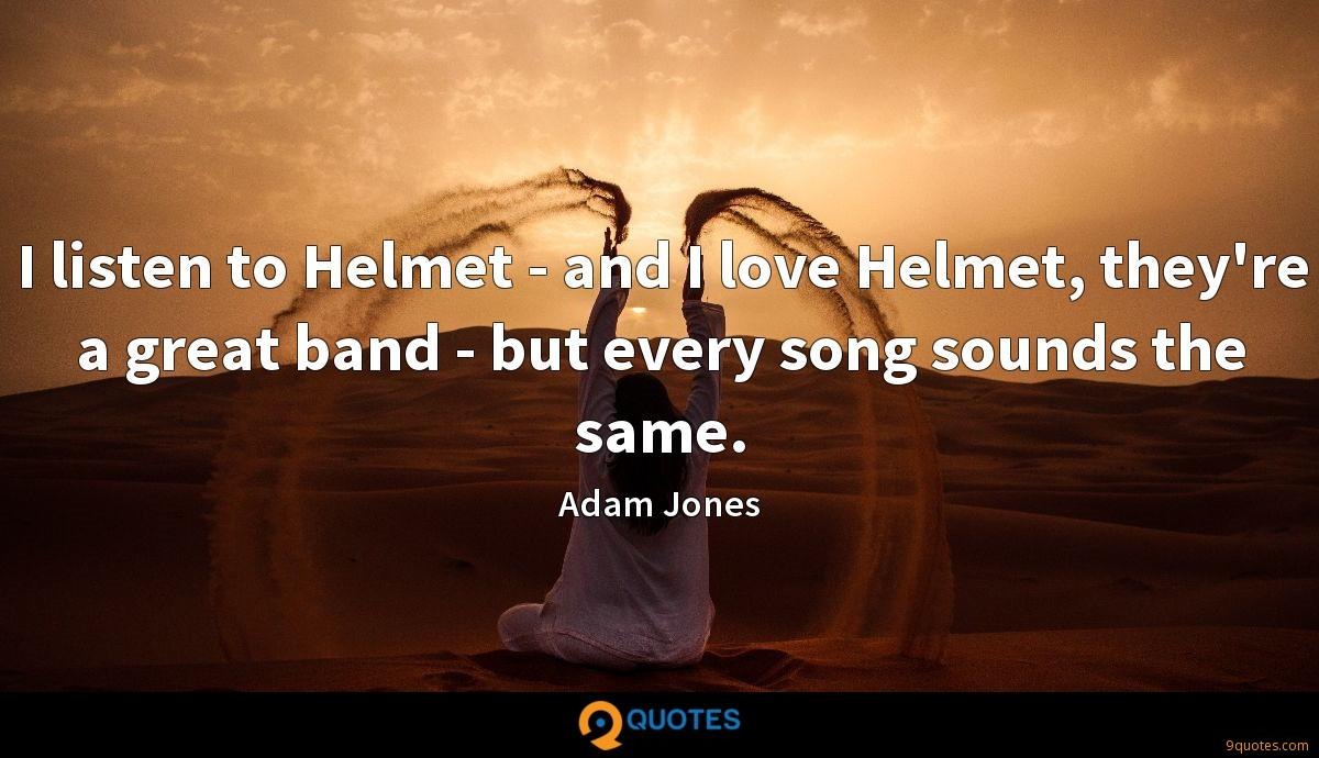 I listen to Helmet - and I love Helmet, they're a great band - but every song sounds the same.