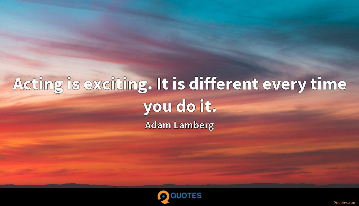 Acting is exciting. It is different every time you do it.